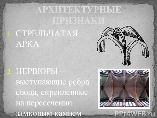 СТРЕЛЬЧАТАЯ АРКА НЕРВЮРЫ – выступающие ребра свода, скрепленные на пересечении замковым камнем АРХИТЕКТУРНЫЕ ПРИЗНАКИ