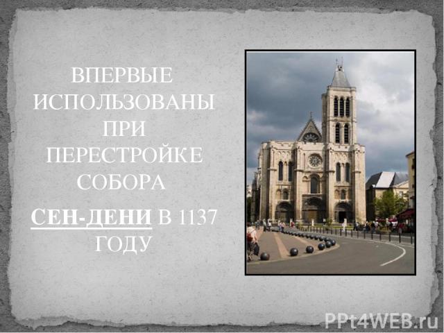 ВПЕРВЫЕ ИСПОЛЬЗОВАНЫ ПРИ ПЕРЕСТРОЙКЕ СОБОРА СЕН-ДЕНИ В 1137 ГОДУ