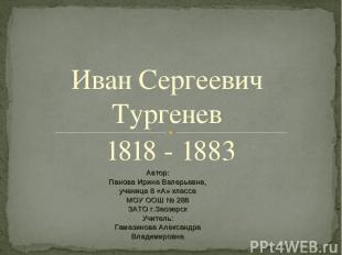 Иван Сергеевич Тургенев 1818 - 1883 Автор: Панова Ирина Валерьевна, ученица 8 «А