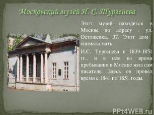 Этот музей находится в Москве по адресу : ул. Остоженка, 37. Этот дом снимала ма