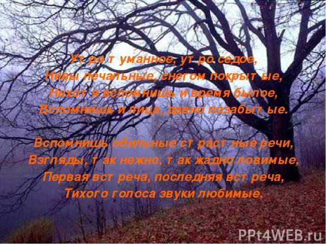 Утро туманное, утро седое, Нивы печальные, снегом покрытые, Нехотя вспомнишь и время былое, Вспомнишь и лица, давно позабытые. Вспомнишь обильные страстные речи, Взгляды, так нежно, так жадно ловимые, Первая встреча, последняя встреча, Тихого голоса…