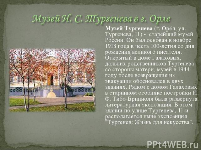 Музей Тургенева (г. Орёл, ул. Тургенева, 11) - старейший музей России. Он был основан в ноябре 1918 года в честь 100-летия со дня рождения великого писателя. Открытый в доме Галаховых, дальних родственников Тургенева со стороны матери, музей в 1944 …