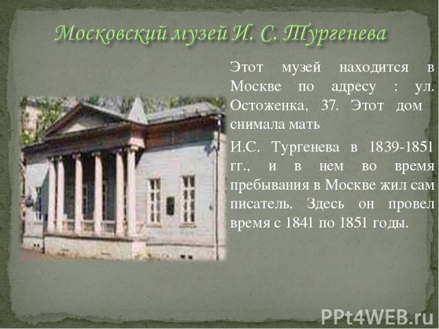 Этот музей находится в Москве по адресу : ул. Остоженка, 37. Этот дом снимала мать И.С. Тургенева в 1839-1851 гг., и в нем во время пребывания в Москве жил сам писатель. Здесь он провел время с 1841 по 1851 годы.