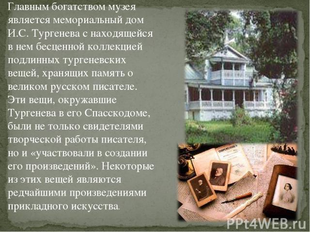 Главным богатством музея является мемориальный дом И.С. Тургенева с находящейся в нем бесценной коллекцией подлинных тургеневских вещей, хранящих память о великом русском писателе. Эти вещи, окружавшие Тургенева в его Спасскодоме, были не только сви…