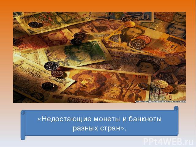 «Недостающие монеты и банкноты разных стран».