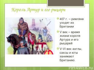 Король Артур и его рыцари 407 г. – римляне уходят из Британии V век – время жизн