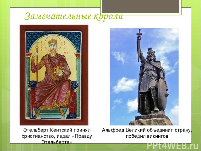 Замечательные короли Этельберт Кентский принял христианство, издал «Правду Этельберта» Альфред Великий объединил страну, победил викингов