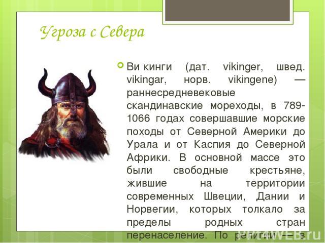 Угроза с Севера Ви кинги (дат. vikinger, швед. vikingar, норв. vikingene) — раннесредневековые скандинавские мореходы, в 789-1066 годах совершавшие морские походы от Северной Америки до Урала и от Каспия до Северной Африки. В основной массе это были…