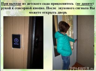 При выходе из детского сада прикоснитесь (не давите) рукой к сенсорной кнопке. П