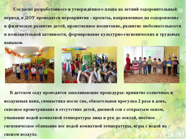 Согласно разработанного и утверждённого плана на летний оздоровительный период, в ДОУ проводятся мероприятия - проекты, направленные на оздоровление и физическое развитие детей, нравственное воспитание, развитие любознательности и познавательной акт…