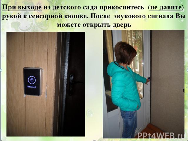 При выходе из детского сада прикоснитесь (не давите) рукой к сенсорной кнопке. После звукового сигнала Вы можете открыть дверь