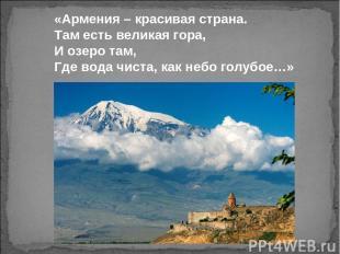 «Армения – красивая страна. Там есть великая гора, И озеро там, Где вода чиста,