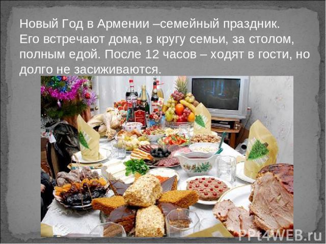Новый Год в Армении –семейный праздник. Его встречают дома, в кругу семьи, за столом, полным едой. После 12 часов – ходят в гости, но долго не засиживаются.