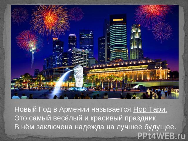 Новый Год в Армении называется Нор Тари. Это самый весёлый и красивый праздник. В нём заключена надежда на лучшее будущее.