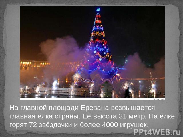 На главной площади Еревана возвышается главная ёлка страны. Её высота 31 метр. На ёлке горят 72 звёздочки и более 4000 игрушек.