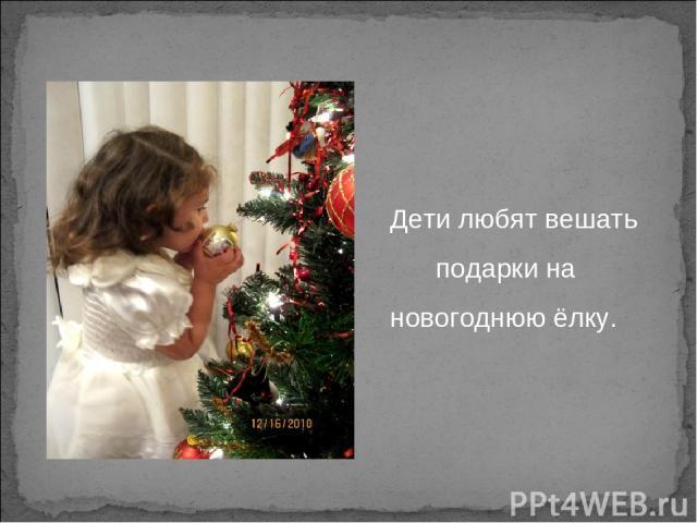 Дети любят вешать подарки на новогоднюю ёлку.