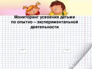 Мониторинг усвоения детьми по опытно – экспериментальной деятельности