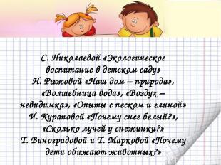 С. Николаевой «Экологическое воспитание в детском саду» Н. Рыжовой «Наш дом – пр