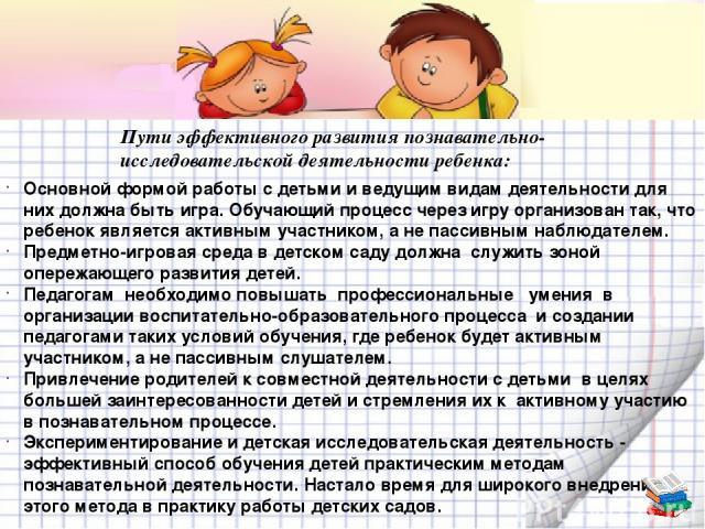 Пути эффективного развития познавательно-исследовательской деятельности ребенка: Основной формой работы с детьми и ведущим видам деятельности для них должна быть игра. Обучающий процесс через игру организован так, что ребенок является активным участ…