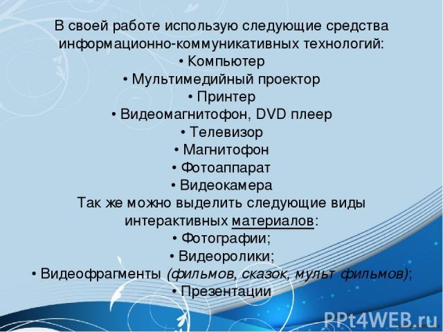 В своей работеиспользую следующие средства информационно-коммуникативных технологий: • Компьютер • Мультимедийный проектор • Принтер • Видеомагнитофон, DVD плеер • Телевизор • Магнитофон • Фотоаппарат • Видеокамера Так же можно выделить следующие в…