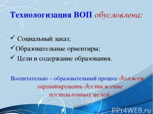 Технологизация ВОП обусловлена: Социальный заказ; Образовательные ориентиры; Цел