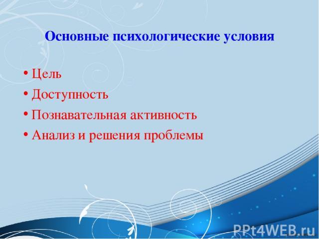 Основные психологические условия Цель Доступность Познавательная активность Анализ и решения проблемы