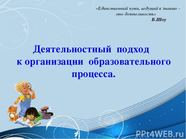 Деятельностный подход к организации образовательного процесса.  «Единственный путь, ведущий к знанию – это деятельность» Б.Шоу