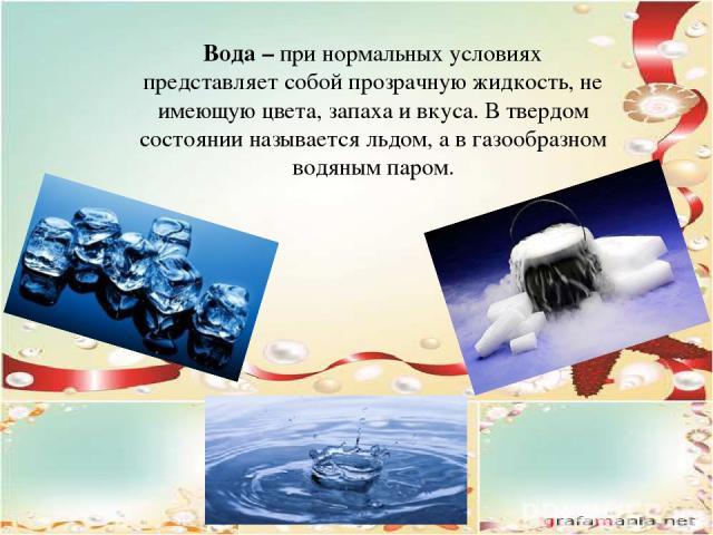 Вода – при нормальных условиях представляет собой прозрачную жидкость, не имеющую цвета, запаха и вкуса. В твердом состоянии называется льдом, а в газообразном водяным паром.