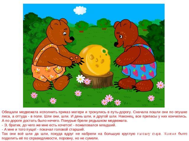 Обещали медвежата исполнить приказ матери и тронулись в путь-дорогу. Сначала пошли они по опушке леса, а оттуда - в поле. Шли они, шли. И день шли, и другой шли. Наконец, все припасы у них кончились. А по дороге достать было нечего. Понурые брели ря…