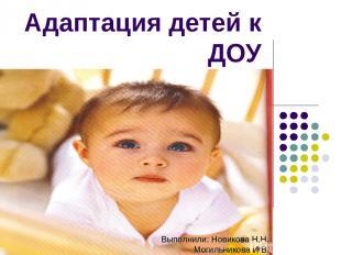 Адаптация детей к ДОУ Выполнили: Новикова Н.Н. Могильникова И.В.
