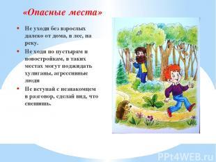 «Опасные места» Не уходи без взрослых далеко от дома, в лес, на реку. Не ходи по