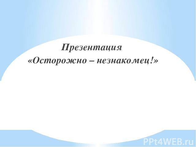 Презентация «Осторожно – незнакомец!»