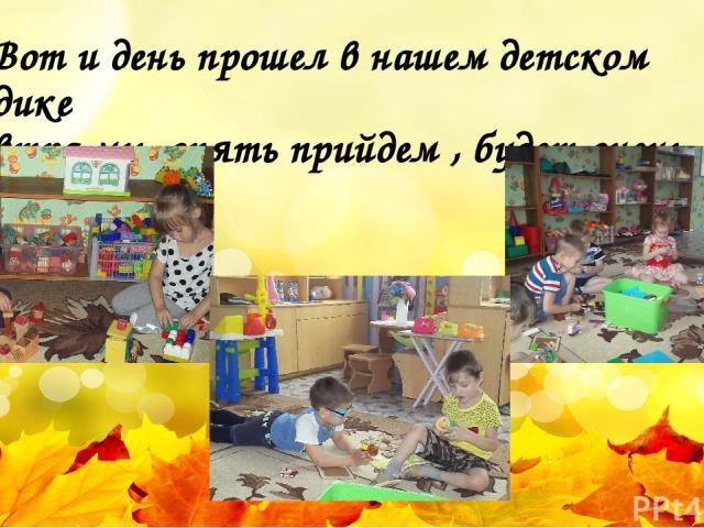 Вот и день прошел в нашем детском садике завтра мы опять прийдем , будет очень весело