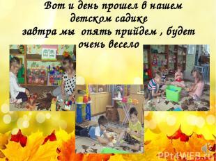 Вот и день прошел в нашем детском садике завтра мы опять прийдем , будет очень в