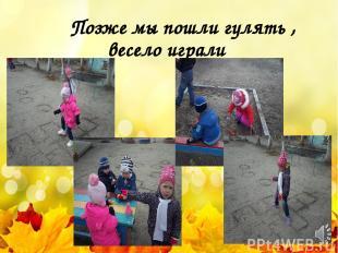 Позже мы пошли гулять , весело играли