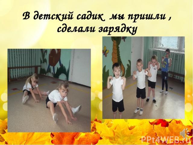 В детский садик мы пришли , сделали зарядку