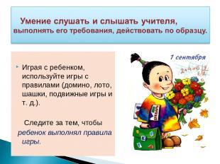 Играя с ребенком, используйте игры с правилами (домино, лото, шашки, подвижные и