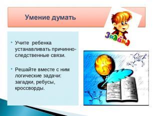 Учите ребенка устанавливать причинно-следственные связи. Решайте вместе с ним ло