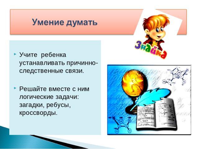 Учите ребенка устанавливать причинно-следственные связи. Решайте вместе с ним логические задачи: загадки, ребусы, кроссворды.