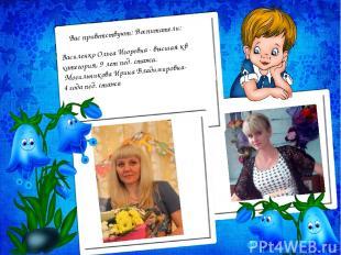Вас приветствуют: Воспитатели: Василенко Ольга Игоревна - высшая кв категория, 9