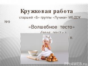 Кружковая работа старшей «Б» группы «Лучики» МБДОУ №9 «Волшебное тесто» (2016- 2