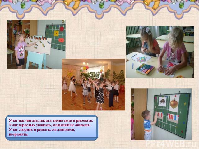 Учат нас читать, писать, песни петь и рисовать. Учат взрослых уважать, малышей не обижать Учат спорить и решать, соглашаться, возражать.