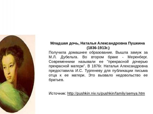 Младшая дочь, Наталья Александровна Пушкина (1836-1913г.) Получила домашнее образование. Вышла замуж за М.Л. Дубельта. Во втором браке - Меренберг. Современники называли ее