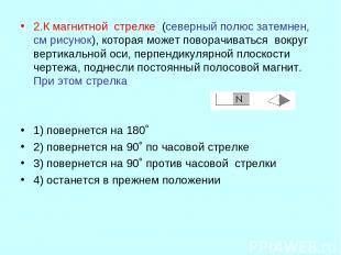 2.К магнитной стрелке (северный полюс затемнен, см рисунок), которая может повор