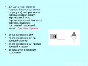 3.К магнитной стрелке (северный полюс затемнен, см рисунок), которая может повор