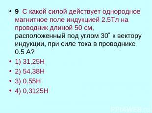 9 С какой силой действует однородное магнитное поле индукцией 2.5Тл на проводник