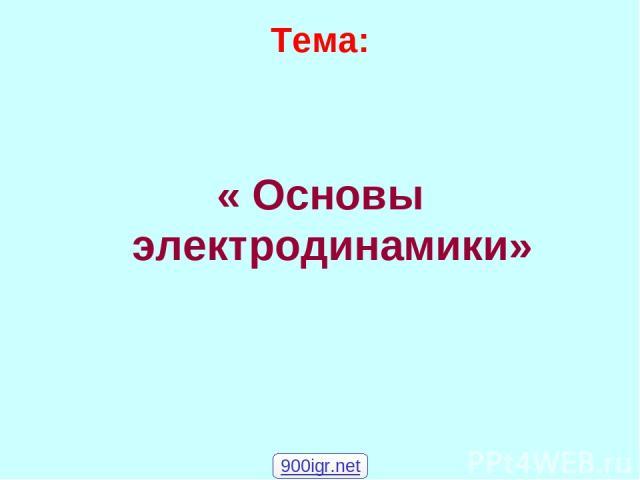 Тема: « Основы электродинамики» 900igr.net