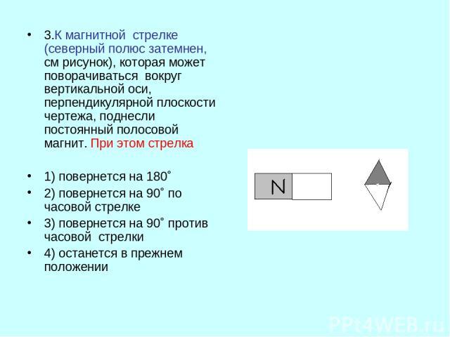 3.К магнитной стрелке (северный полюс затемнен, см рисунок), которая может поворачиваться вокруг вертикальной оси, перпендикулярной плоскости чертежа, поднесли постоянный полосовой магнит. При этом стрелка 1) повернется на 180˚ 2) повернется на 90˚ …
