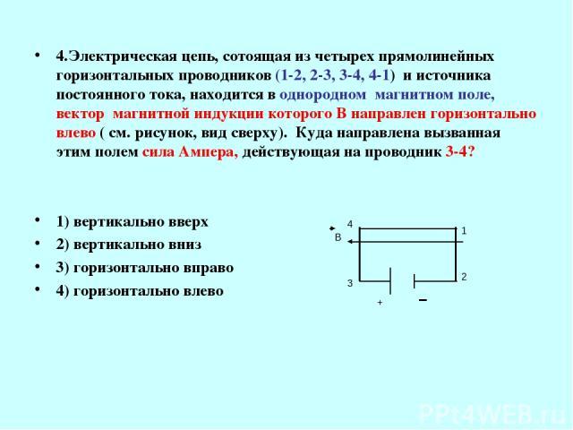 4.Электрическая цепь, сотоящая из четырех прямолинейных горизонтальных проводников (1-2, 2-3, 3-4, 4-1) и источника постоянного тока, находится в однородном магнитном поле, вектор магнитной индукции которого В направлен горизонтально влево ( см. рис…