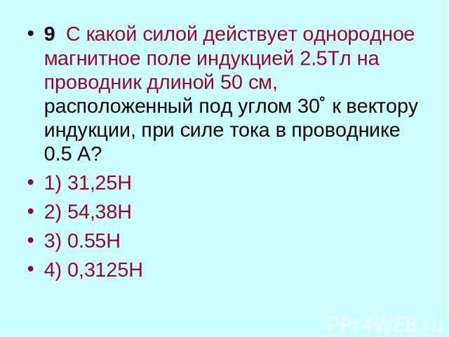 9 С какой силой действует однородное магнитное поле индукцией 2.5Тл на проводник длиной 50 см, расположенный под углом 30˚ к вектору индукции, при силе тока в проводнике 0.5 А? 1) 31,25Н 2) 54,38Н 3) 0.55Н 4) 0,3125Н